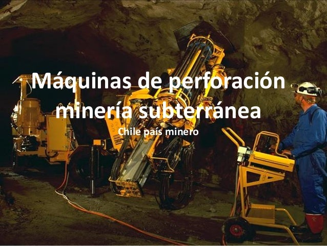 Máquinas de perforación minería subterránea Chile país minero