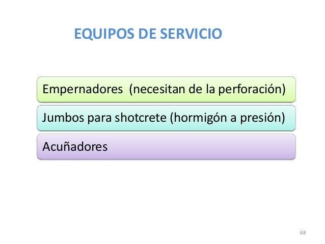 EQUIPOS DE SERVICIO Empernadores (necesitan de la perforación)  Jumbos para shotcrete (hormigón a presión) Acuñadores  68