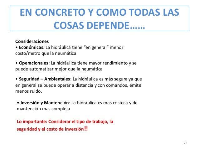 """EN CONCRETO Y COMO TODAS LAS COSAS DEPENDE…… Consideraciones • Económicas: La hidráulica tiene """"en general"""" menor costo/me..."""