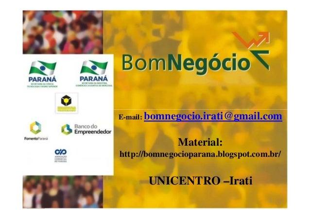 E-mail: bomnegocio.irati@gmail.com  Material: http://bomnegocioparana.blogspot.com.br/  UNICENTRO –Irati 1