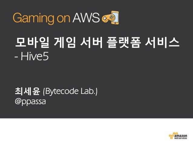 모바일 게임 서버 플랫폼 서비스 - Hive5 최세윤 (Bytecode Lab.) @ppassa