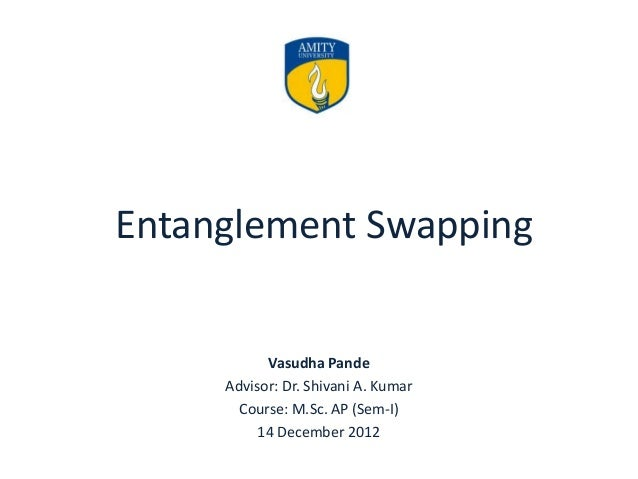 Entanglement Swapping Vasudha Pande Advisor: Dr. Shivani A. Kumar Course: M.Sc. AP (Sem-I) 14 December 2012