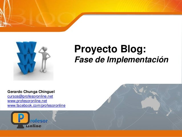 Proyecto Blog: Fase de Implementación Gerardo Chunga Chinguel cursos@profesoronline.net www.profesoronline.net www.faceboo...