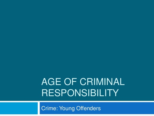 AGE OF CRIMINAL RESPONSIBILITY Crime: Young Offenders