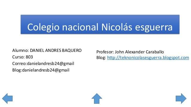 Colegio nacional Nicolás esguerra Alumno: DANIEL ANDRES BAQUERO Curso: 803 Correo:danielandresb24@gmail Blog:danielandresb...