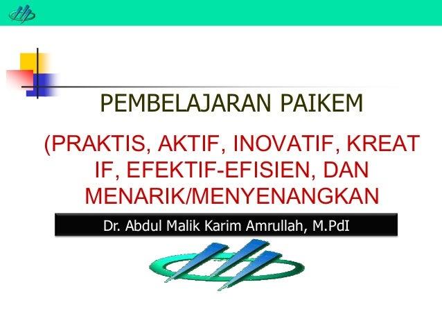 PEMBELAJARAN PAIKEM (PRAKTIS, AKTIF, INOVATIF, KREAT IF, EFEKTIF-EFISIEN, DAN MENARIK/MENYENANGKAN Dr. Abdul Malik Karim A...