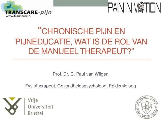 ''CHRONISCHE PIJN EN PIJNEDUCATIE, WAT IS DE ROL VAN DE MANUEEL THERAPEUT?'' Prof. Dr. C. Paul van Wilgen Fysiotherapeut, ...