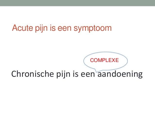 Acute pijn is een symptoom Chronische pijn is een aandoening COMPLEXE