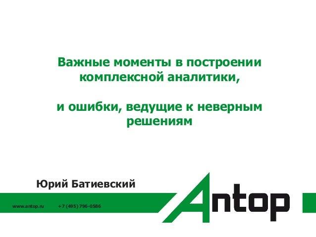 www.antop.ru +7 (495) 796-0586 Важные моменты в построении комплексной аналитики, и ошибки, ведущие к неверным решениям Юр...