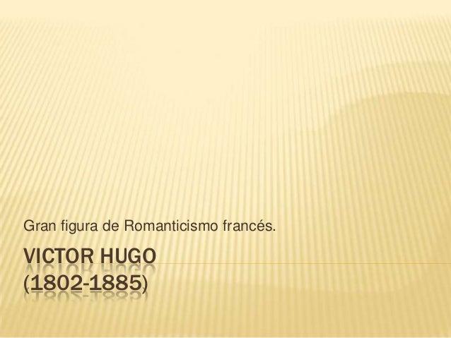 VICTOR HUGO (1802-1885) Gran figura de Romanticismo francés.