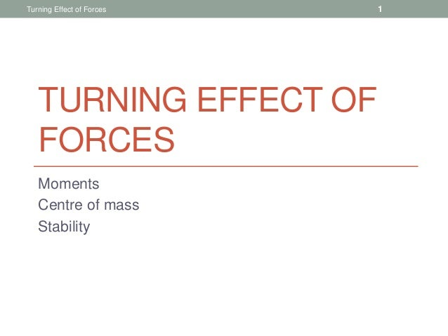 TURNING EFFECT OF FORCES Moments Centre of mass Stability Turning Effect of Forces 1