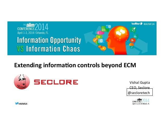 #AIIM14  #AIIM14   #AIIM14   Extending  informa/on  controls  beyond  ECM     Vishal  Gupta   CEO, ...