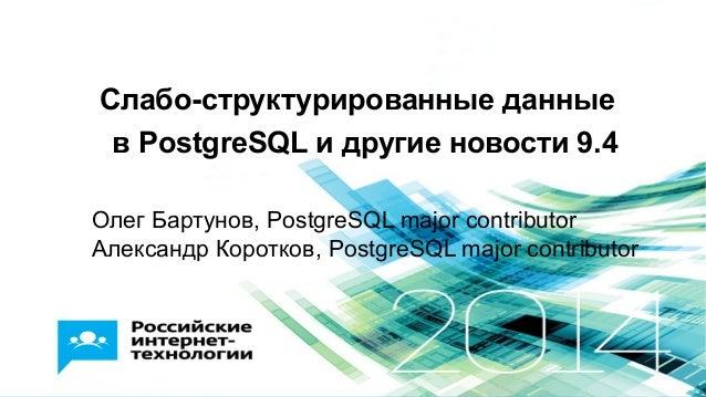 Слабо-структурированные данные в PostgreSQL и другие новости 9.4 Олег Бартунов, PostgreSQL major contributor Александр Кор...