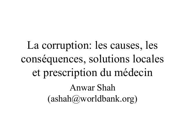 La corruption: les causes, les conséquences, solutions locales et prescription du médecin Anwar Shah (ashah@worldbank.org)