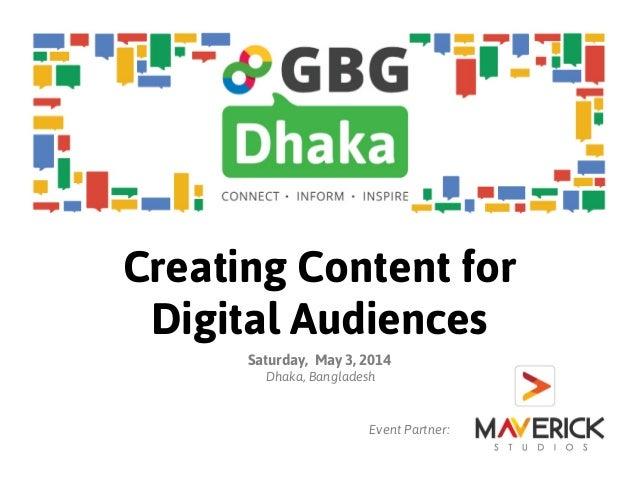 Creating Content for Digital Audiences Saturday, May 3, 2014 Dhaka, Bangladesh Event Partner: