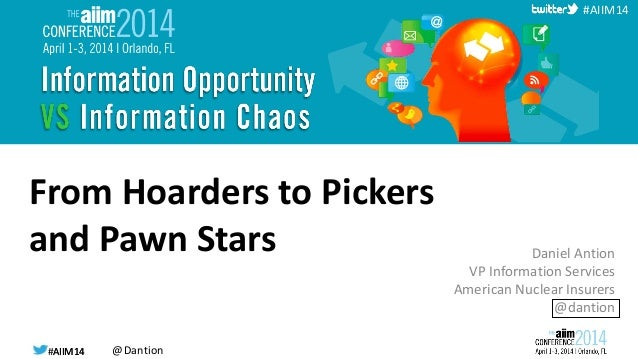 #AIIM14 @Dantion#AIIM14 #AIIM14 From Hoarders to Pickers and Pawn Stars Daniel Antion VP Information Services American Nuc...