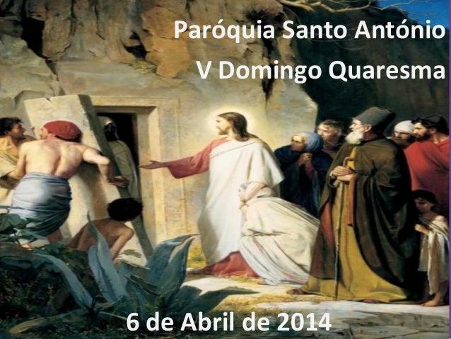 Paróquia Santo António V Domingo Quaresma 6 de Abril de 2014