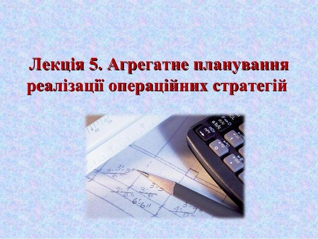 Лекція 5. Агрегатне плануванняЛекція 5. Агрегатне планування реалізації операційних стратегійреалізації операційних страте...