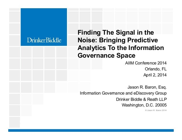 AIIM Conference 2014 Orlando, FL April 2, 2014 Jason R. Baron, Esq. Information Governance and eDiscovery Group Drinker Bi...