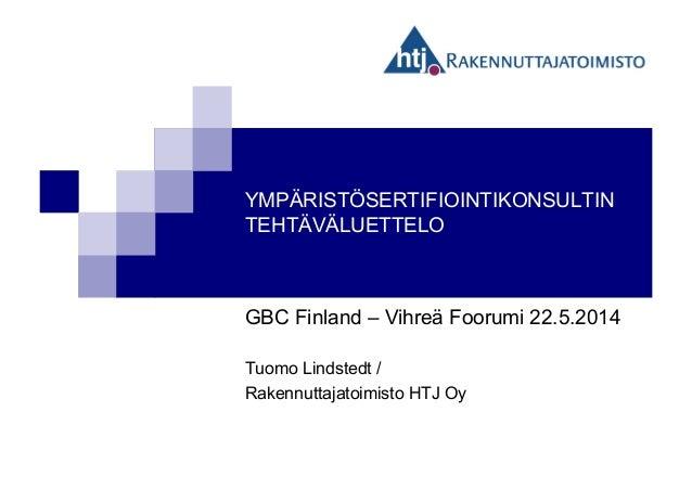 YMPÄRISTÖSERTIFIOINTIKONSULTIN TEHTÄVÄLUETTELO GBC Finland – Vihreä Foorumi 22.5.2014 Tuomo Lindstedt / Rakennuttajatoimis...