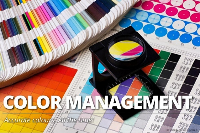 COLOR MANAGEMENT Accurate colours. All the time! © wisebydesign.com.au