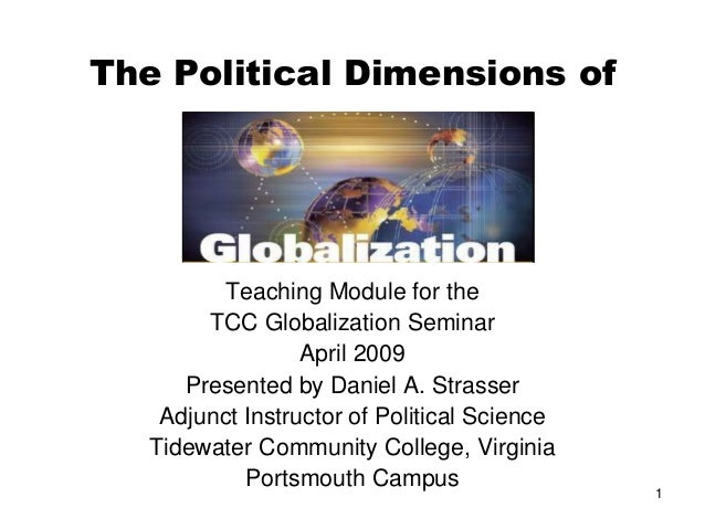 1 The Political Dimensions of Teaching Module for the TCC Globalization Seminar April 2009 Presented by Daniel A. Strasser...