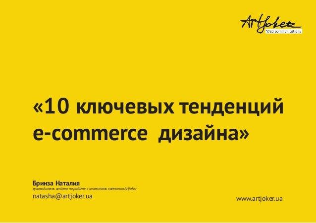«10 ключевых тенденций e-commerce дизайна» Бринза Наталия руководитель отдела по работе с клиентами компании Artjoker nata...