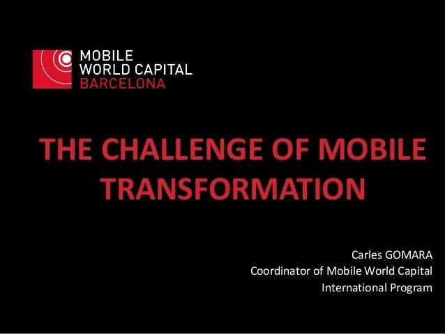 THE CHALLENGE OF MOBILE TRANSFORMATION Carles GOMARA Coordinator of Mobile World Capital International Program