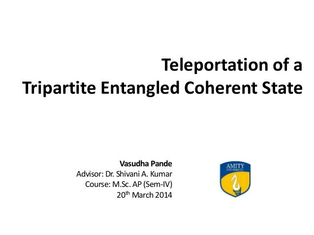 Teleportation of a Tripartite Entangled Coherent State Vasudha Pande Advisor: Dr. Shivani A. Kumar Course: M.Sc. AP (Sem-I...