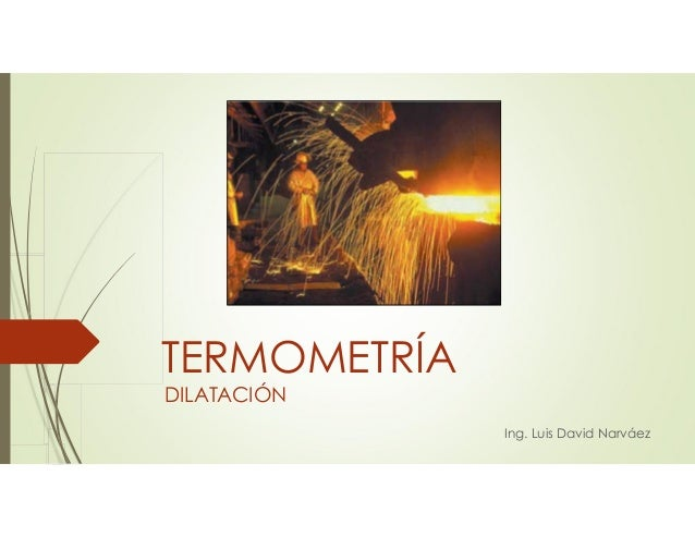 DILATACIÓN Ing. Luis David Narváez TERMOMETRÍA
