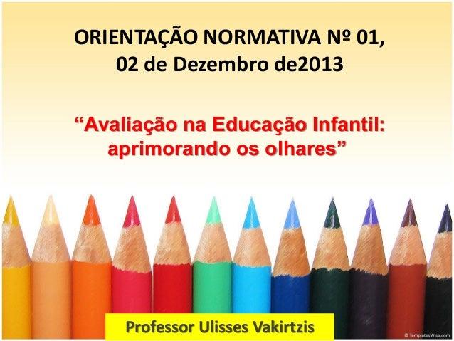 """ORIENTAÇÃO NORMATIVA Nº 01, 02 de Dezembro de2013 Professor Ulisses Vakirtzis """"Avaliação na Educação Infantil: aprimorando..."""