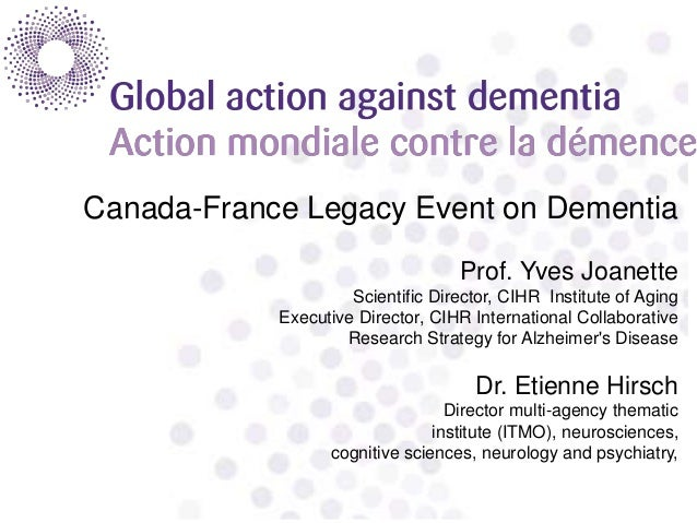 Canada-France Legacy Event on Dementia Prof. Yves Joanette Scientific Director, CIHR Institute of Aging Executive Director...