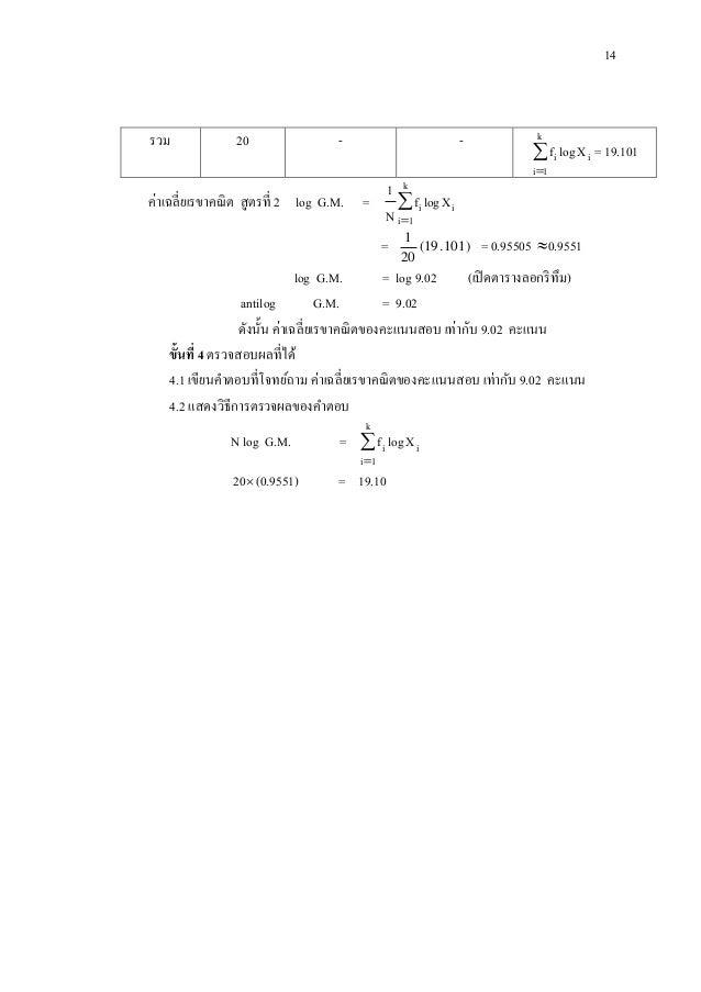 14 รวม 20 - -   k 1i ii Xlogf = 19.101 ค่าเฉลี่ยเรขาคณิต สูตรที่ 2 log G.M. =   k 1i ii Xlogf N 1 = )101.19( 20 1 = 0....