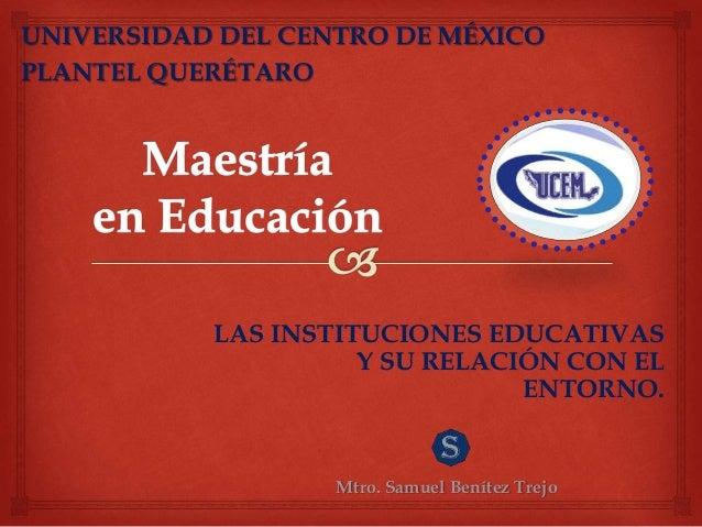 LAS INSTITUCIONES EDUCATIVAS Y SU RELACIÓN CON EL ENTORNO. Mtro. Samuel Benítez Trejo UNIVERSIDAD DEL CENTRO DE MÉXICO PLA...