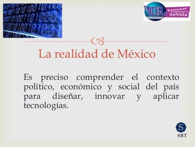  La realidad de México Es preciso comprender el contexto político, económico y social del país para diseñar, innovar y ap...