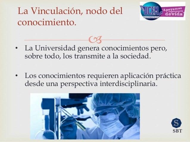 La Vinculación, nodo del conocimiento. • La Universidad genera conocimientos pero, sobre todo, los transmite a la socied...