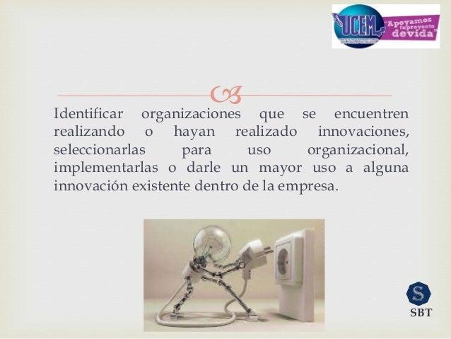 Identificar organizaciones que se encuentren realizando o hayan realizado innovaciones, seleccionarlas para uso organizac...