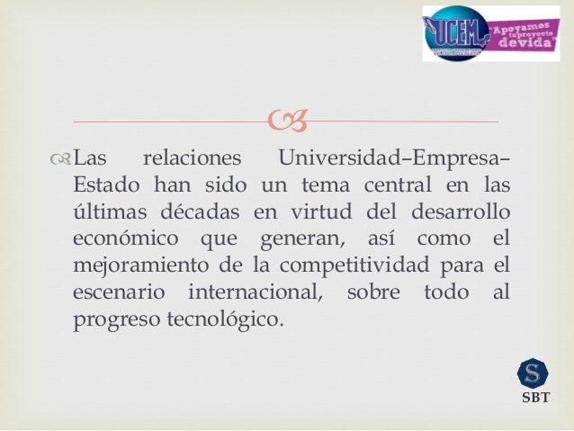  Las relaciones Universidad–Empresa– Estado han sido un tema central en las últimas décadas en virtud del desarrollo eco...