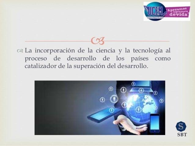   La incorporación de la ciencia y la tecnología al proceso de desarrollo de los países como catalizador de la superació...
