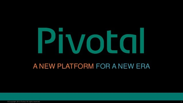1© Copyright 2013 Pivotal. All rights reserved. 1© Copyright 2013 Pivotal. All rights reserved. A NEW PLATFORM FOR A NEW E...