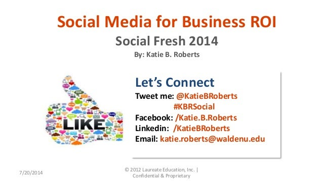7/20/2014 © 2012 Laureate Education, Inc.   Confidential & Proprietary Social Media for Business ROI Social Fresh 2014 By:...
