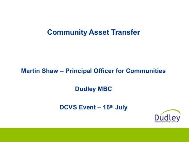 Community Asset Transfer Martin Shaw – Principal Officer for Communities Dudley MBC DCVS Event – 16th July