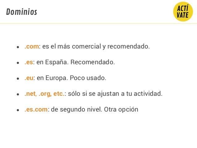 ● .com: es el más comercial y recomendado. ● .es: en España. Recomendado. ● .eu: en Europa. Poco usado. ● .net, .org, etc....