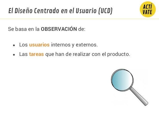 ● Los usuarios internos y externos. ● Las tareas que han de realizar con el producto. Se basa en la OBSERVACIÓN de: El Dis...