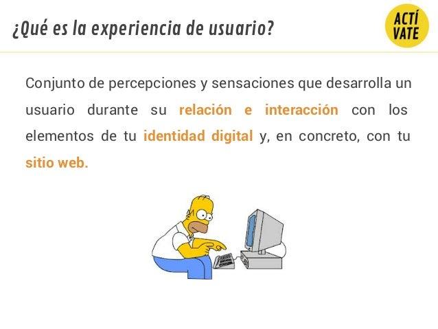 Conjunto de percepciones y sensaciones que desarrolla un usuario durante su relación e interacción con los elementos de tu...