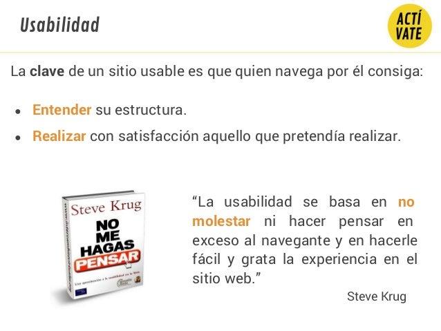 La clave de un sitio usable es que quien navega por él consiga: ● Entender su estructura. ● Realizar con satisfacción aque...