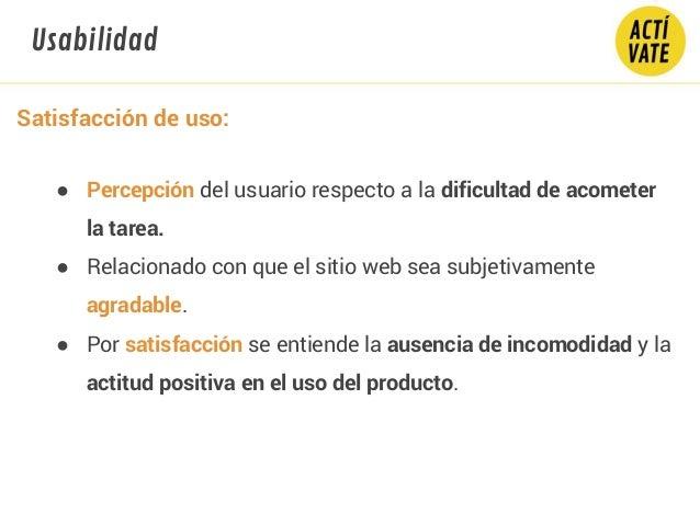 Satisfacción de uso: ● Percepción del usuario respecto a la dificultad de acometer la tarea. ● Relacionado con que el siti...
