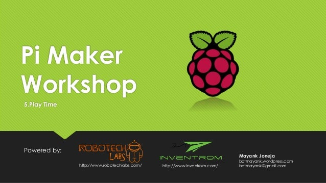 Pi Maker Workshop Powered by: 5.Play Time http://www.inventrom.com/http://www.robotechlabs.com/ Mayank Joneja botmayank.wo...