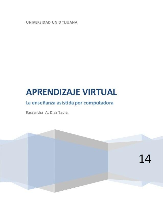 UNIVERSIDAD UNID TIJUANA 14 APRENDIZAJE VIRTUAL La enseñanza asistida por computadora Kassandra A. Diaz Tapia.
