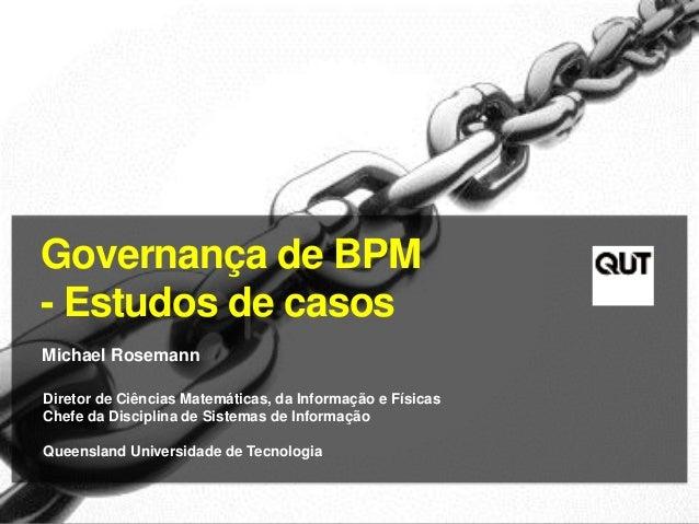 Governança de BPM - Estudos de casos Michael Rosemann Diretor de Ciências Matemáticas, da Informação e Físicas Chefe da Di...